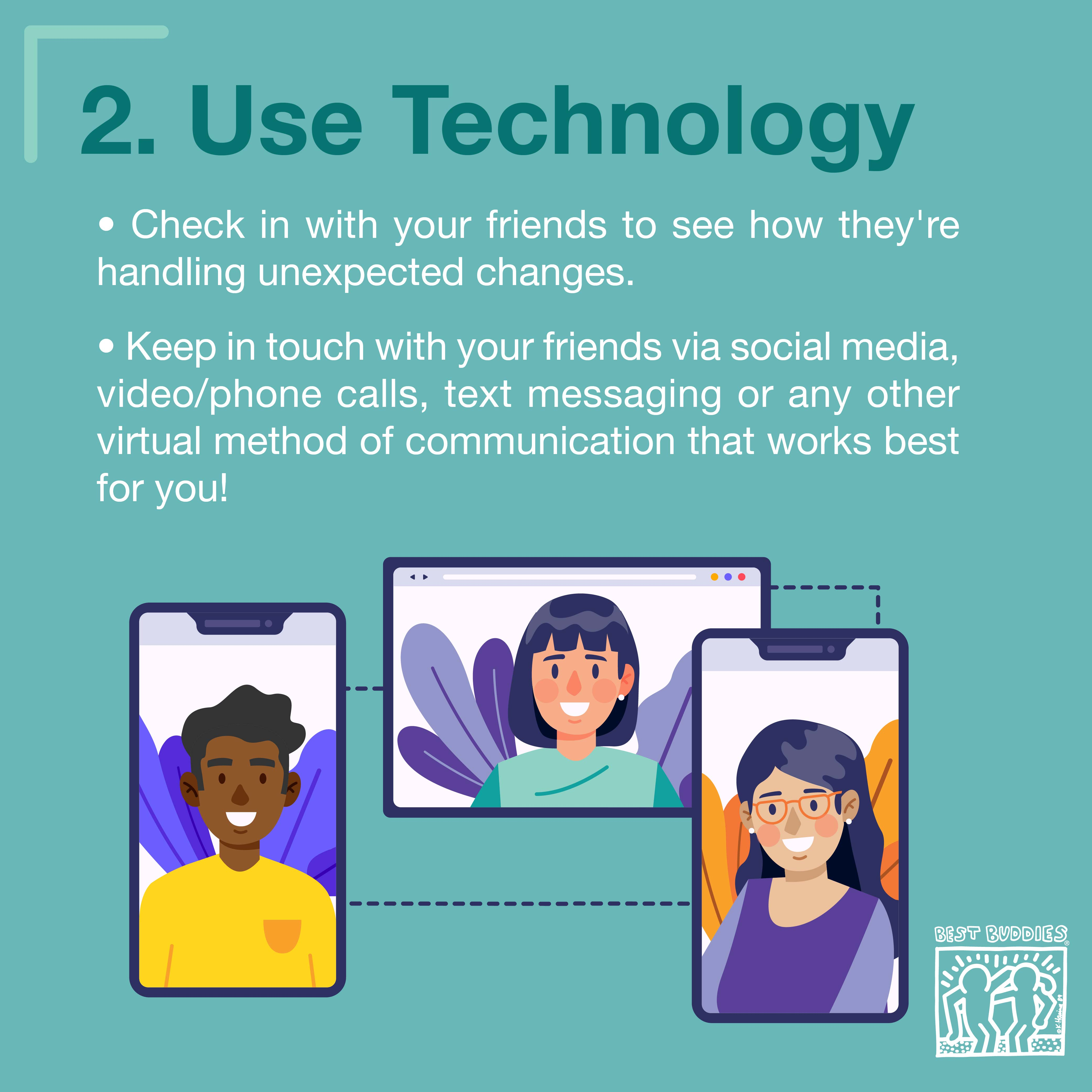 2. Use Technology! Check in with your friends to see how they're handling unexpected changes. Keep in touch with your friends via social media, video/phone calls, text messaging, or any other virtual method of communication that works best for you!