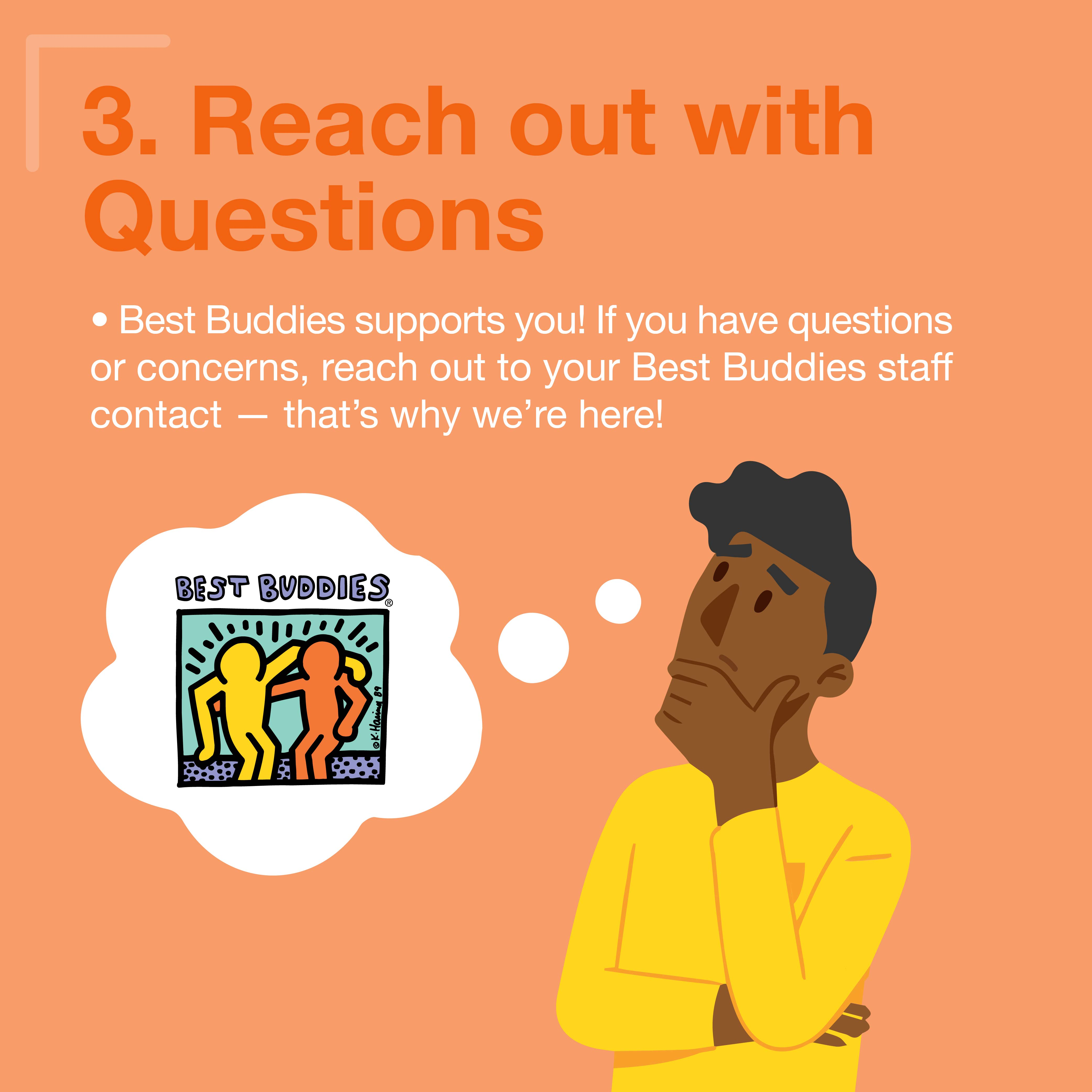 3. Reach out with questions! Best Buddies supports you! If you have questions or concerns, reach out to your Best Buddies staff contact - that's why we're here!