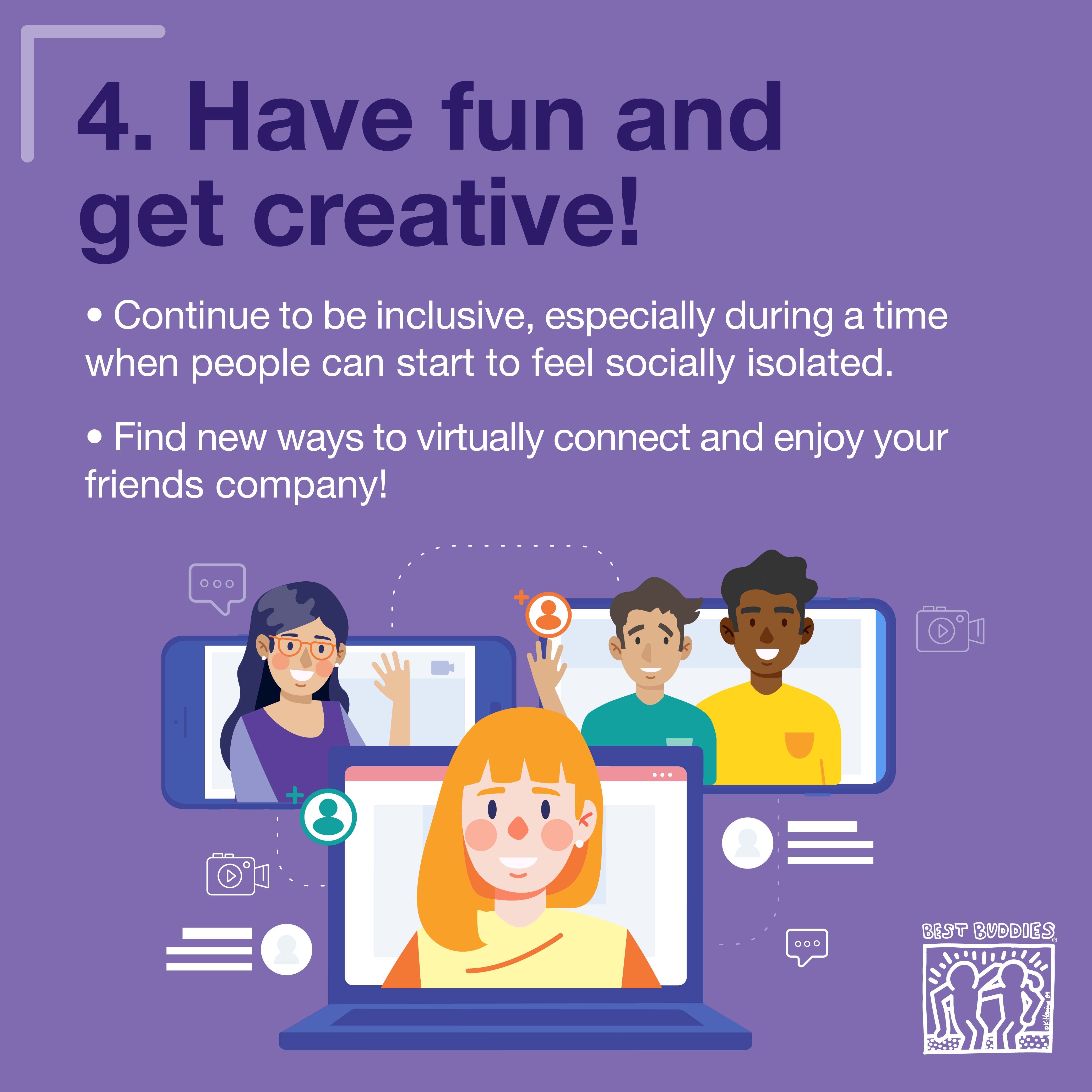 4. Have fun and get creative! Continue to be inclusive, especially during a time when people can start to feel socially isolated. Find new way to virtually connect and enjoy your friends' company!